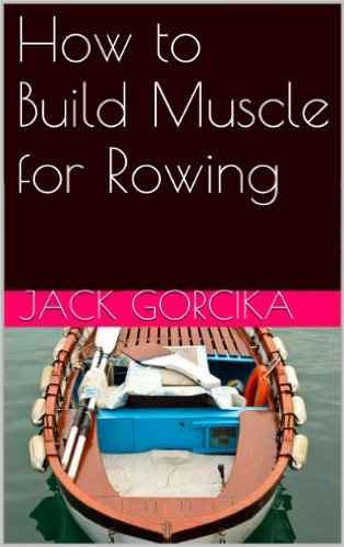 How to Build Muscle for Rowing by Jack Gorcika