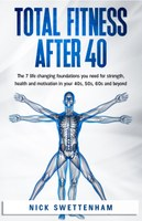 Reviewing Total Fitness After 40: The 7 Life-Changing Foundations You Need for Strength, Health and Motivation in your 40s, 50s, 60s, and Beyond by Nick Swettenham