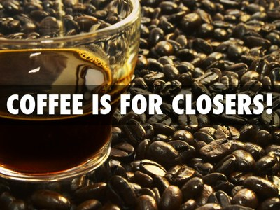 Coffee is for Closers only!