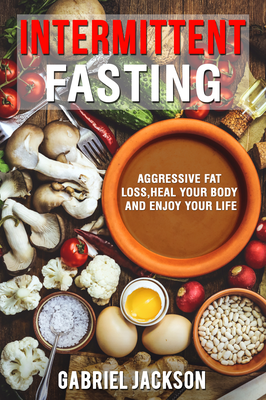 Intermittent Fasting: Aggressive Fat Loss, Heal Your Body, And Enjoy Your Life by Gabriel Jackson