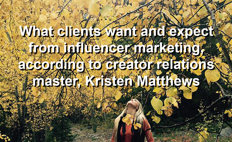 I reached out to Kristen Matthews yesterday to catch up with her and to ask her about what she's seeing in the marketplace. What do clients want and expect? What do influencers want and expect? What does Kristen Matthews, herself, want and expect from her clients, influencers, and creators?