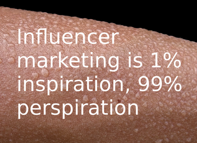 Influencer marketing is 1% inspiration, 99% perspiration