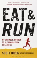 Eat and Run: My Unlikely Journey to Ultramarathon Greatness by Scott Jurek