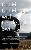 Get Fit, Get Fierce with Kettlebell Swings: Just 12 Minutes a Day to Lose Weight, Prevent Sitting Disease, Hone Your Body and Tone Your Booty! by Don Fitch