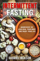 Intermittent Fasting: Aggressive Fat Loss, Heal Your Body, And Enjoy Your Life by Gabriel Jackson Review